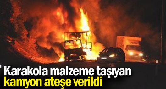 Karakola malzeme taşıyan kamyon ateşe verildi