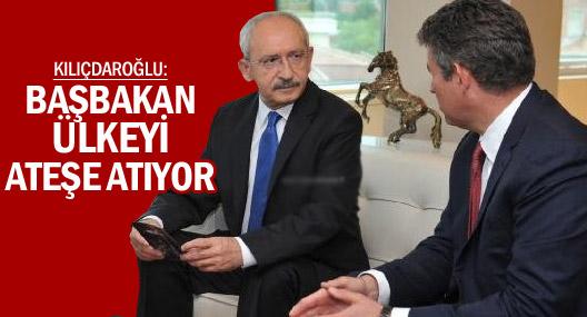 Kılıçdaroğlu: Başbakan Ülkeyi Ateşe Atıyor