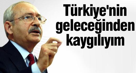 Kılıçdaroğlu: Türkiye'nin geleceğinden kaygılıyım