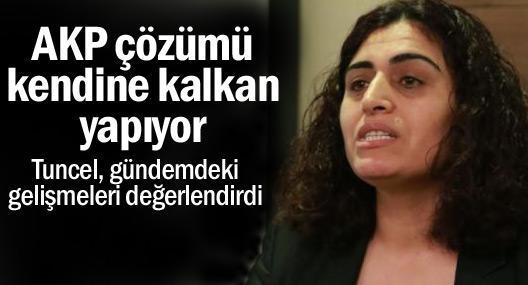 Tuncel: AKP çözümü kendine kalkan yapıyor