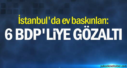 İstanbul'da ev baskınları: 6 BDP'li genç gözaltına alındı