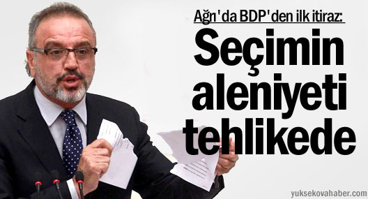 Ağrı'da BDP'den ilk itiraz: Seçimin aleniyeti tehlikede
