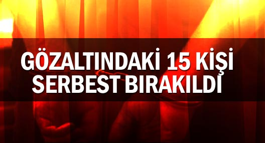 Gözaltındaki 15 kişi serbest bırakıldı