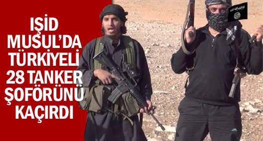 IŞİD Musul'da 28 Türkiyeli şoförü rehin alındı!