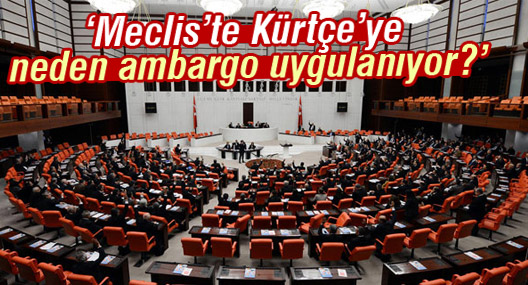 'Meclis'te Kürtçe'ye neden ambargo uygulanıyor?'