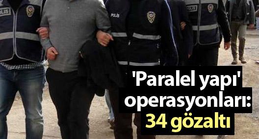 'Paralel yapı' operasyonlarına devam: 34 gözaltı