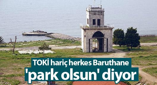 TOKİ hariç herkes Baruthane 'park olsun' diyor