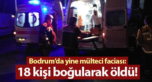 Bodrum'da yine mülteci faciası: 18 kişi boğularak öldü!