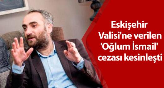 Eskişehir Valisi'ne verilen 'Oğlum İsmail' cezası kesinleşti