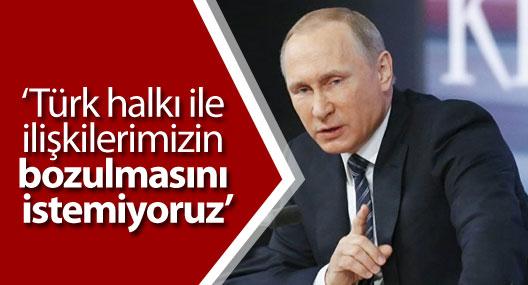 Putin: Türk halkı ile ilişkilerimizin bozulmasını istemiyoruz