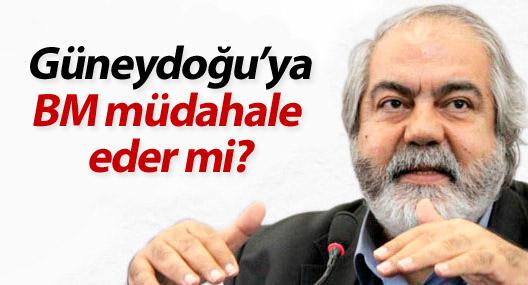 Mehmet Altan: Güneydoğu'ya BM müdahale eder mi?