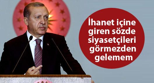 Erdoğan: İhanet içine giren sözde siyasetçileri görmezden gelemem