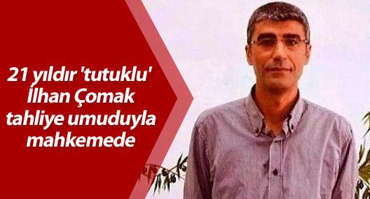 21 yıldır 'tutuklu' İlhan Çomak tahliye umuduyla mahkemede