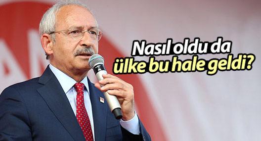 Kılıçdaroğlu: Nasıl oldu da ülke bu hale geldi?
