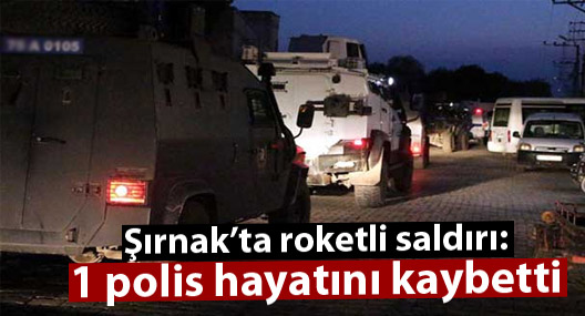 Şırnak'ta polise roketli saldırı: 1 polis hayatını kaybetti