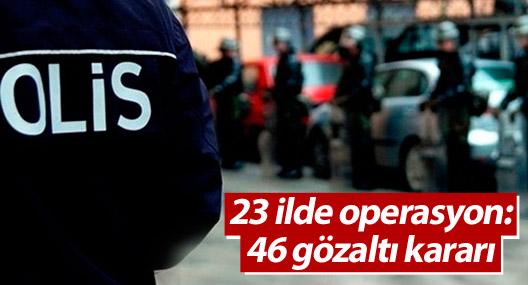 23 ilde operasyon: 46 gözaltı kararı
