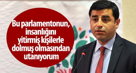 Demirtaş: Parlamentonun, insanlığını yitirmiş kişilerle dolmasından utanıyorum