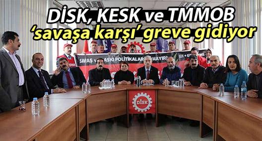 DİSK, KESK ve TMMOB 'savaşa karşı' greve gidiyor