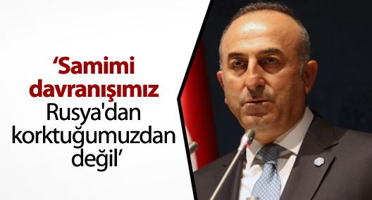 Bakan Çavuşoğlu: 'Samimi davranışımız Rusya'dan korktuğumuzdan değil'