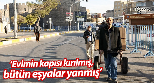 Diyarbakır anlatıyor: Evimin kapısı kırılmış, bütün eşyalar yanmış