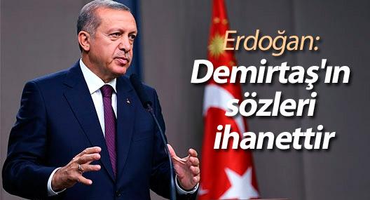 Erdoğan: 'Demirtaş'ın sözleri ihanettir'