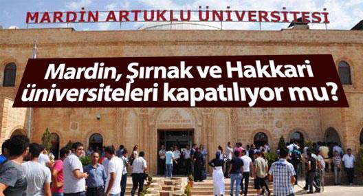 Mardin, Şırnak ve Hakkari üniversiteleri kapatılıyor mu?