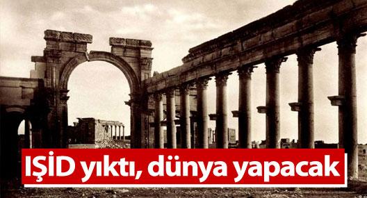 IŞİD yıktı, dünya yapacak: Palmira!