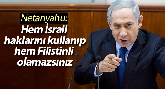 Netanyahu: Hem İsrail haklarını kullanıp hem Filistinli olamazsınız