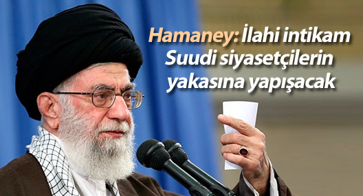 Hamaney: İlahi intikam Suudi siyasetçilerin yakasına yapışacak