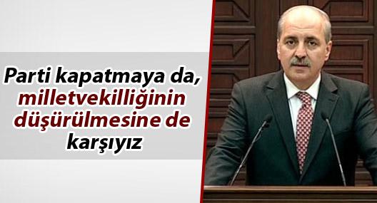 Kurtulmuş:Parti kapatmaya da, milletvekilliğinin düşürülmesine de karşıyız