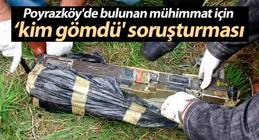 Poyrazköy'de bulunan mühimmat için 'kim gömdü' soruşturması