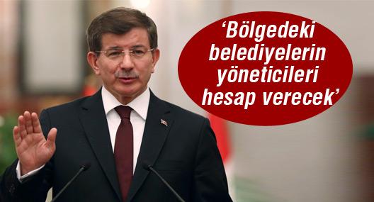 Davutoğlu: Bölgedeki belediyelerin yöneticileri hesap verecek