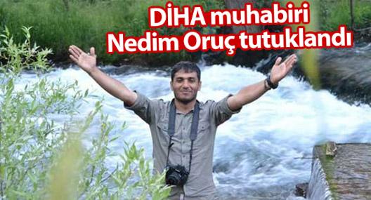 DİHA muhabiri Nedim Oruç tutuklandı