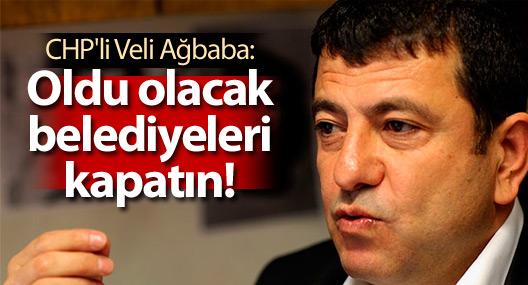 CHP'li Veli Ağbaba: Oldu olacak belediyeleri kapatın!