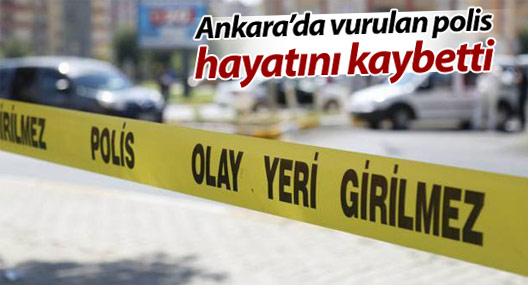 Ankara'da vurulan polis hayatını kaybetti