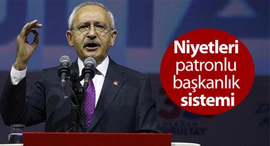 Kılıçdaroğlu: Niyetleri patronlu başkanlık sistemi