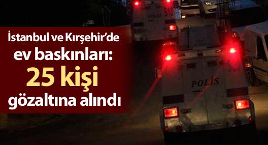 İstanbul ve Kırşehir'de ev baskınları: 25 kişi gözaltına alındı
