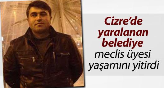 Cizre'de yaralanan belediye meclis üyesi yaşamını yitirdi