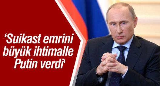 'Suikast emrini büyük ihtimalle Putin verdi'