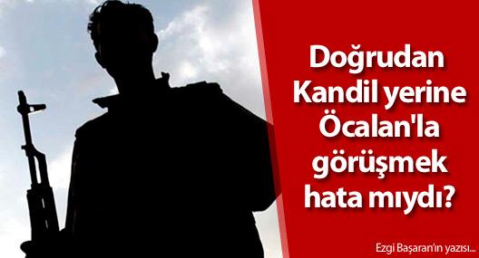 Doğrudan Kandil yerine Öcalan'la görüşmek hata mıydı?