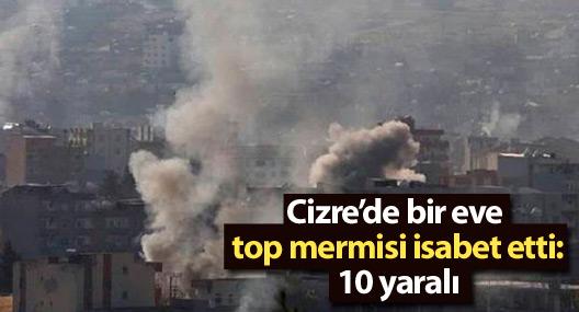 Cizre'de bir eve top mermisi isabet etti: 10 yaralı