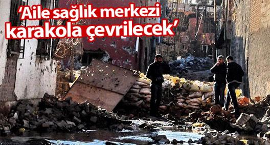 'Diyarbakır'da iki aile sağlık merkezi karakola çevrilecek'