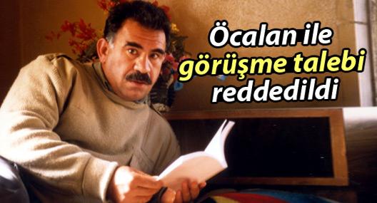 Öcalan ile görüşme talebi reddedildi