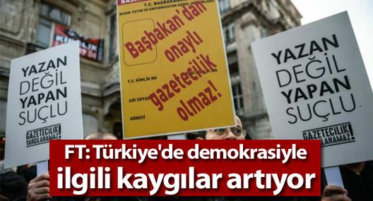 FT: Türkiye'de demokrasiyle ilgili kaygılar artıyor