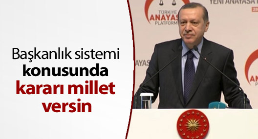 Erdoğan: 'Başkanlık sistemi konusunda kararı millet versin'