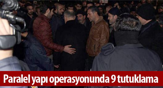 Paralel yapı operasyonunda 9 tutuklama