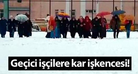 Geçici işçilere kar işkencesi!