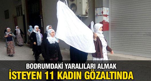 Yaralıları almak isteyen 11 kadın gözaltında!