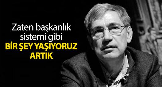 Orhan Pamuk: Zaten başkanlık sistemi gibi bir şey yaşıyoruz artık