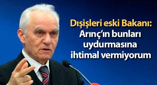 Dışişleri eski Bakanı: Arınç'ın bunları uydurmasına ihtimal vermiyorum